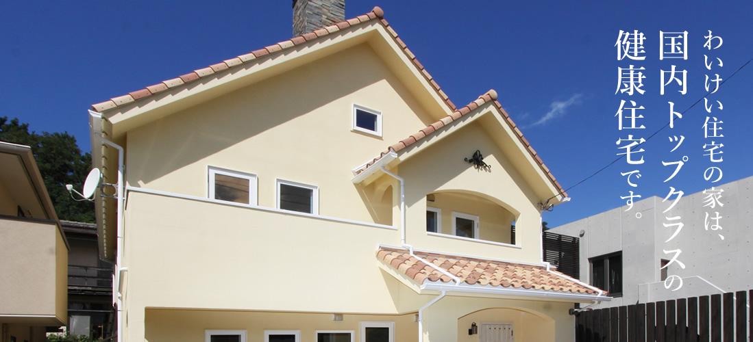 わいけい住宅の家は、国内トップクラスの健康住宅です。